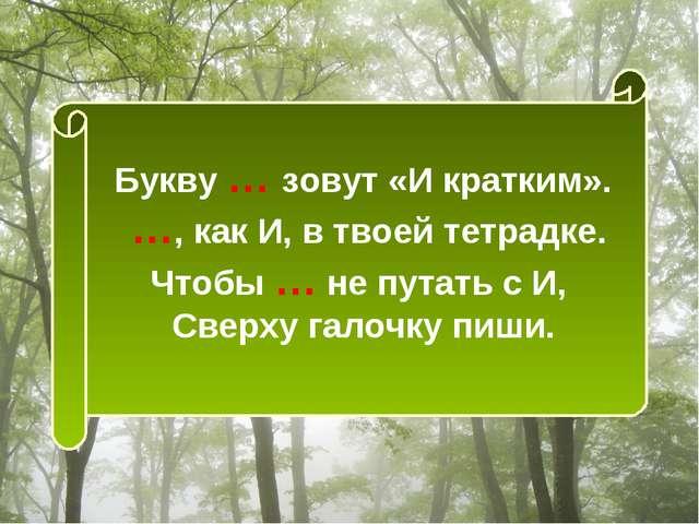 Букву … зовут «И кратким». …, как И, в твоей тетрадке. Чтобы … не путать с И,...