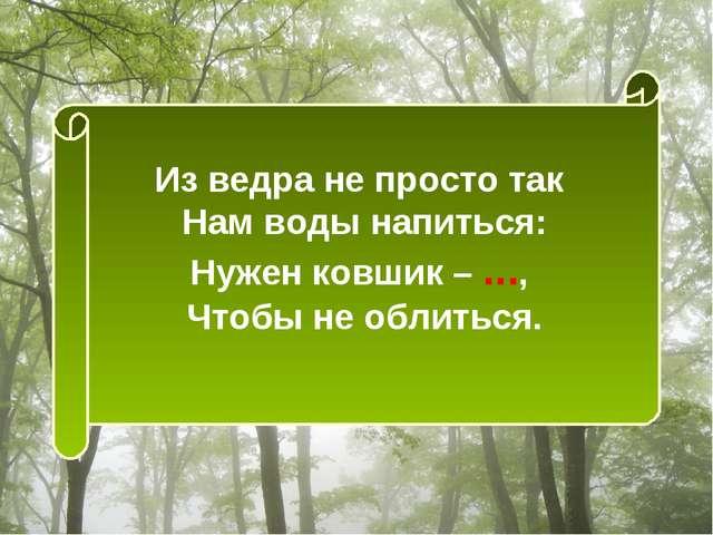 Из ведра не просто так Нам воды напиться: Нужен ковшик – ..., Чтобы не облить...