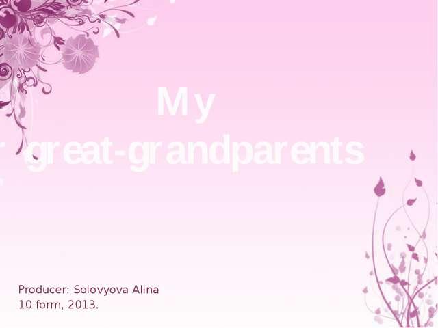 My great-grandparents Producer: Solovyova Alina 10 form, 2013.