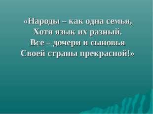 «Народы – как одна семья, Хотя язык их разный. Все – дочери и сыновья Своей с