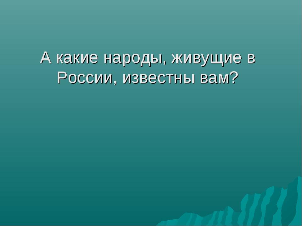А какие народы, живущие в России, известны вам?