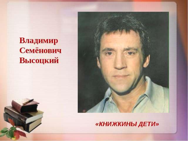 «КНИЖКИНЫ ДЕТИ» Владимир Семёнович Высоцкий