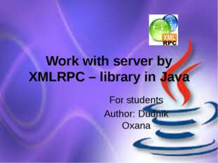 Work with server by XMLRPC – library in Java For students Author: Dudnik Oxana