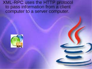 XML-RPC uses the HTTP protocol to pass information from a client computer to