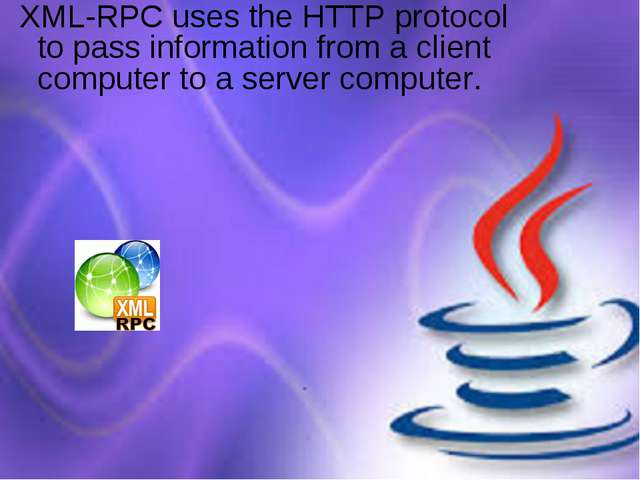 XML-RPC uses the HTTP protocol to pass information from a client computer to...
