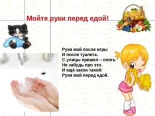 Мойте руки перед едой! Руки мой после игры И после туалета. С улицы пришел –