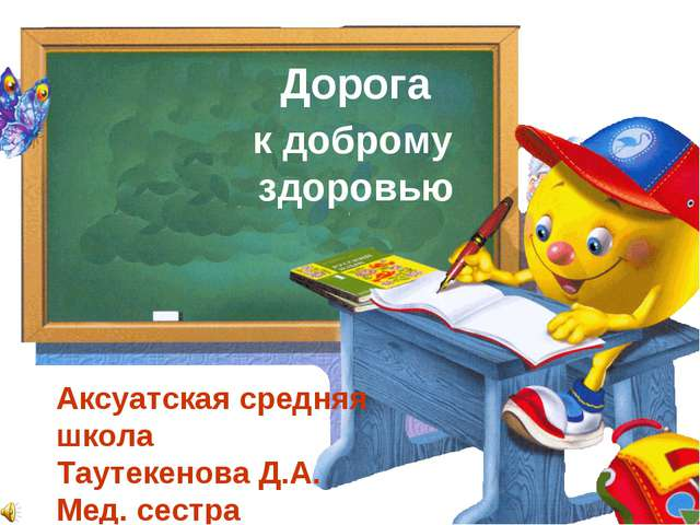 Дорога к доброму здоровью Аксуатская средняя школа Таутекенова Д.А. Мед. сестра