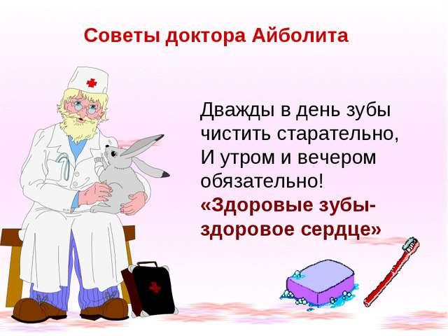 Советы доктора Айболита Дважды в день зубы чистить старательно, И утром и веч...