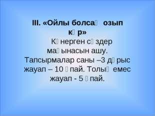 ІІІ. «Ойлы болсаң озып көр» Көнерген сөздер мағынасын ашу. Тапсырмалар саны –