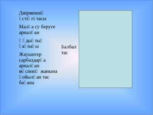 Диірменнің үстіңгі тасы Балбал тас жауап: мүсіннің жанына қойылған тас баға
