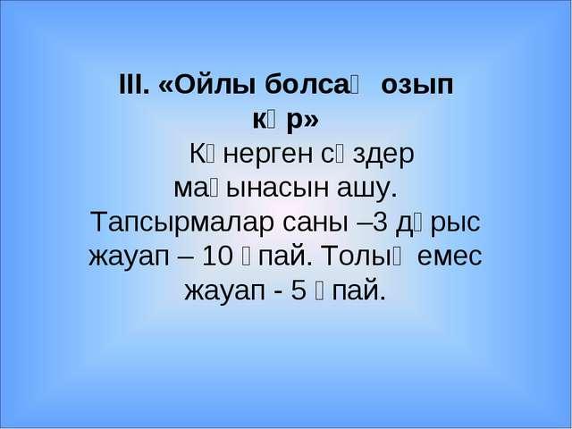 ІІІ. «Ойлы болсаң озып көр» Көнерген сөздер мағынасын ашу. Тапсырмалар саны –...