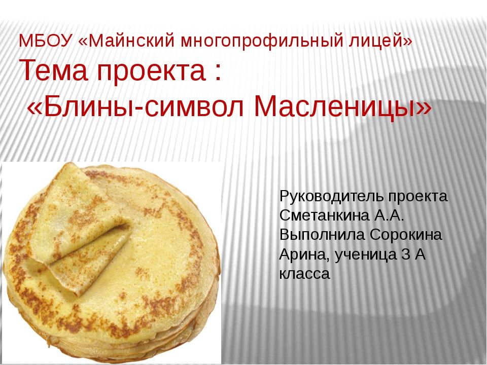 МБОУ «Майнский многопрофильный лицей» Тема проекта : «Блины-символ Масленицы»...