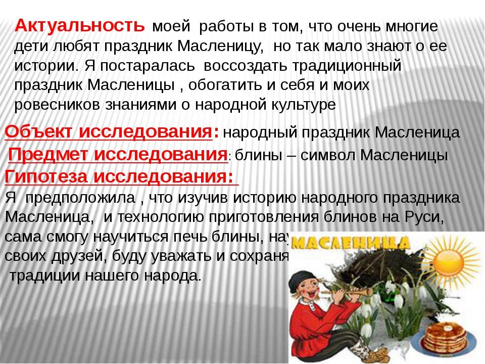 Актуальность моей работы в том, что очень многие дети любят праздник Маслениц...
