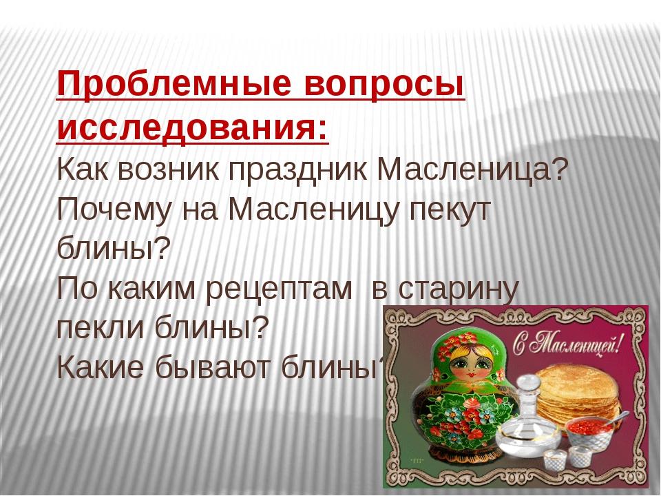 Проблемные вопросы исследования: Как возник праздник Масленица? Почему на Мас...