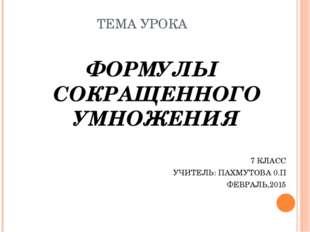 ТЕМА УРОКА ФОРМУЛЫ СОКРАЩЕННОГО УМНОЖЕНИЯ 7 КЛАСС УЧИТЕЛЬ: ПАХМУТОВА 0.П ФЕВР