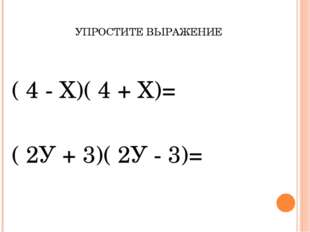 УПРОСТИТЕ ВЫРАЖЕНИЕ ( 4 - Х)( 4 + Х)= ( 2У + 3)( 2У - 3)=