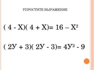 УПРОСТИТЕ ВЫРАЖЕНИЕ ( 4 - Х)( 4 + Х)= 16 – Х2 ( 2У + 3)( 2У - 3)= 4У2 - 9