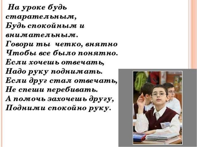 На уроке будь старательным, Будь спокойным и внимательным. Говори ты четко,...