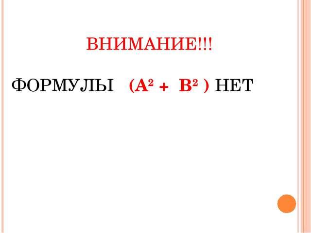 ВНИМАНИЕ!!! ФОРМУЛЫ (А2 + В2 ) НЕТ