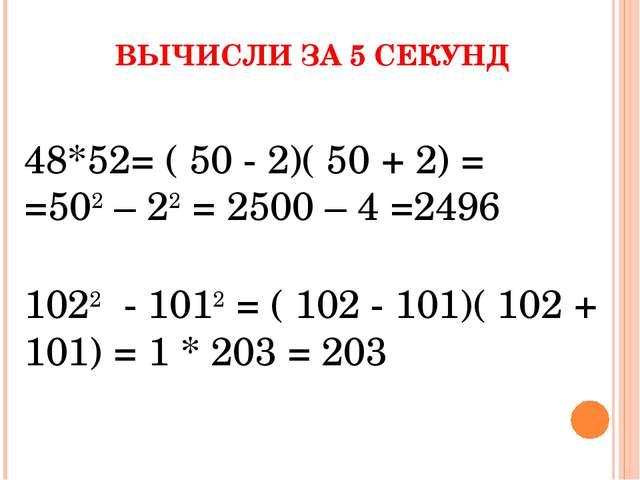ВЫЧИСЛИ ЗА 5 СЕКУНД 48*52= ( 50 - 2)( 50 + 2) = =502 – 22 = 2500 – 4 =2496 10...