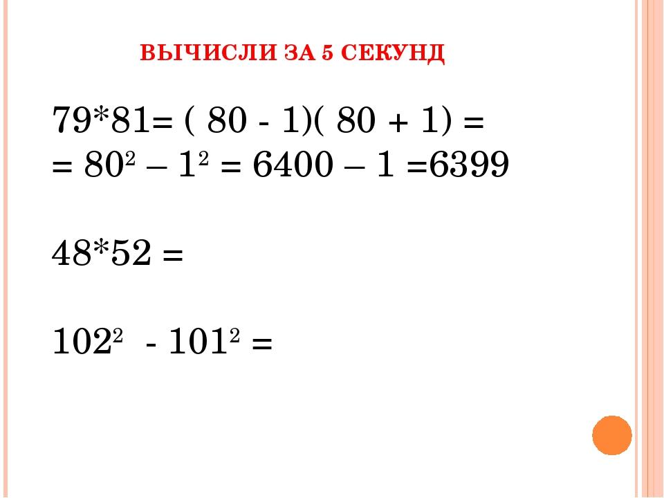 ВЫЧИСЛИ ЗА 5 СЕКУНД 79*81= ( 80 - 1)( 80 + 1) = = 802 – 12 = 6400 – 1 =6399 4...