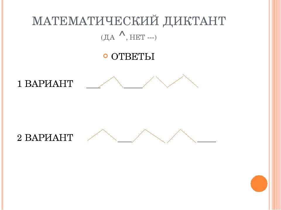 МАТЕМАТИЧЕСКИЙ ДИКТАНТ (ДА ^, НЕТ ---) ОТВЕТЫ 1 ВАРИАНТ ___ ____ 2 ВАРИАНТ __...