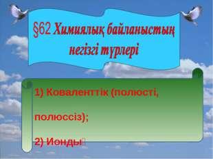 1) Коваленттік (полюсті, полюссіз); 2) Иондық