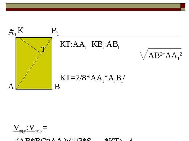 . КТ:АА1=КВ1:АВ1 КТ=7/8*АА1*А1В1/ Vпарал:Vпирам= =(АВ*ВС*АА1):(1/3*Sосн.пир.*...