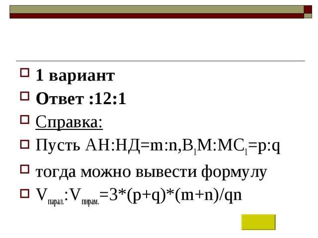 1 вариант Ответ :12:1 Справка: Пусть АН:НД=m:n,В1М:МС1=p:q тогда можно вывест...