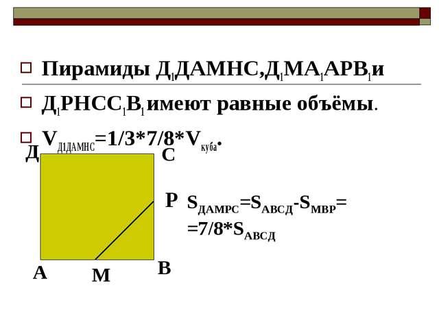 Пирамиды Д1ДАМНС,Д1МА1АРВ1и Д1РНСС1В1 имеют равные объёмы. VД1ДАМНС=1/3*7/8*...