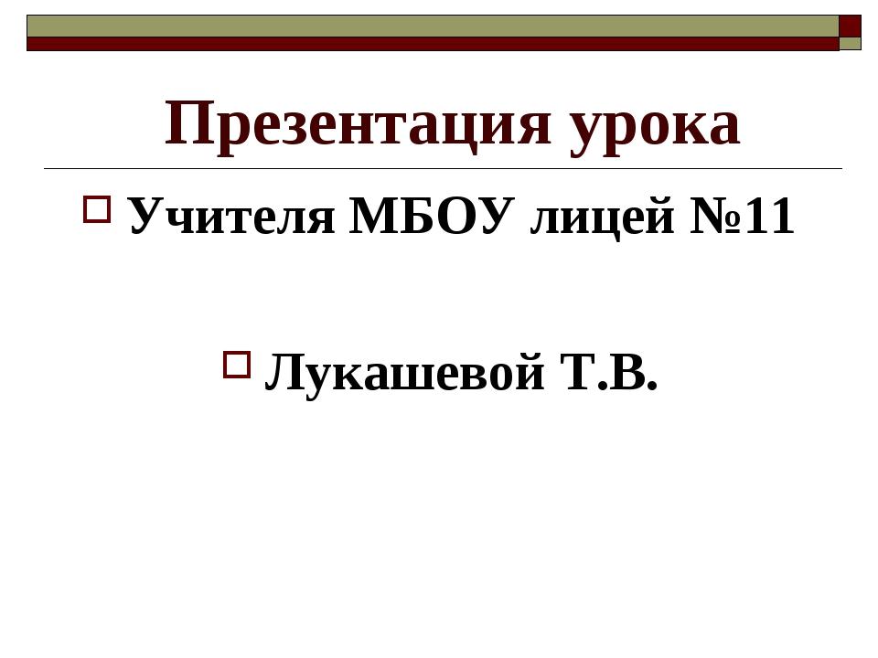 Презентация урока Учителя МБОУ лицей №11 Лукашевой Т.В.