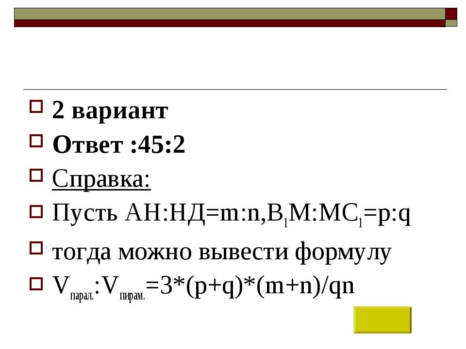 2 вариант Ответ :45:2 Справка: Пусть АН:НД=m:n,В1М:МС1=p:q тогда можно вывест...