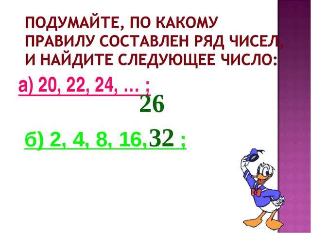 а) 20, 22, 24, … ; б) 2, 4, 8, 16, … ; 26 32