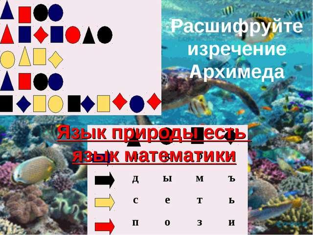 Расшифруйте изречение Архимеда Язык природы есть язык математики...