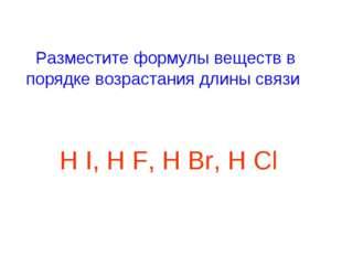 Разместите формулы веществ в порядке возрастания длины связи H I, H F, H Br,