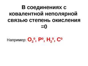 В соединениях с ковалентной неполярной связью степень окисления =0 Например:
