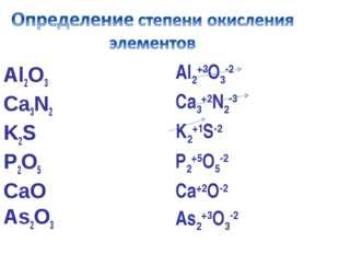 Al2O3 Ca3N2 K2S P2O5 CаO As2O3 Al2+3O3-2 Ca3+2N2-3 K2+1S-2 P2+5O5-2 Cа+2O-2 A