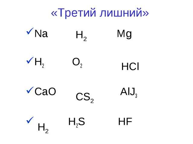«Третий лишний» Na Mg H2 O2 CaO AlJ3 H2S HF Н2 HCl CS2 H2