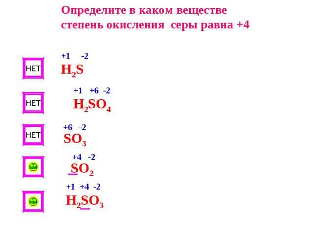 НЕТ НЕТ НЕТ Определите в каком веществе степень окисления серы равна +4 Н2S H...
