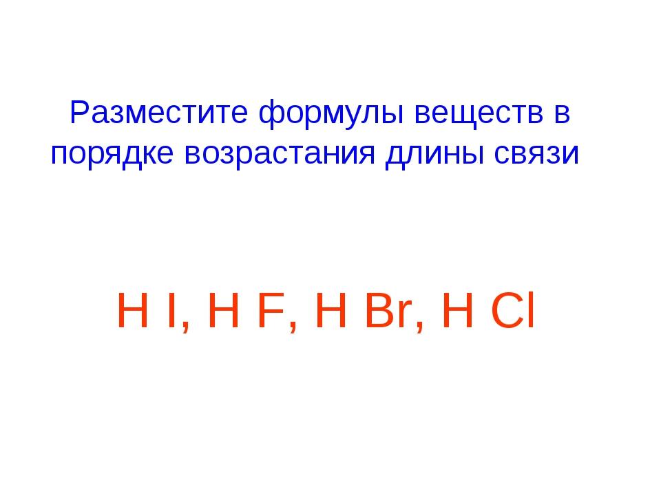Разместите формулы веществ в порядке возрастания длины связи H I, H F, H Br,...