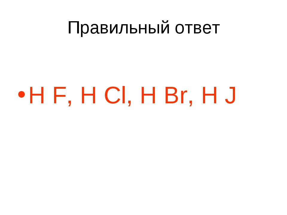 Правильный ответ H F, H Cl, H Br, H J