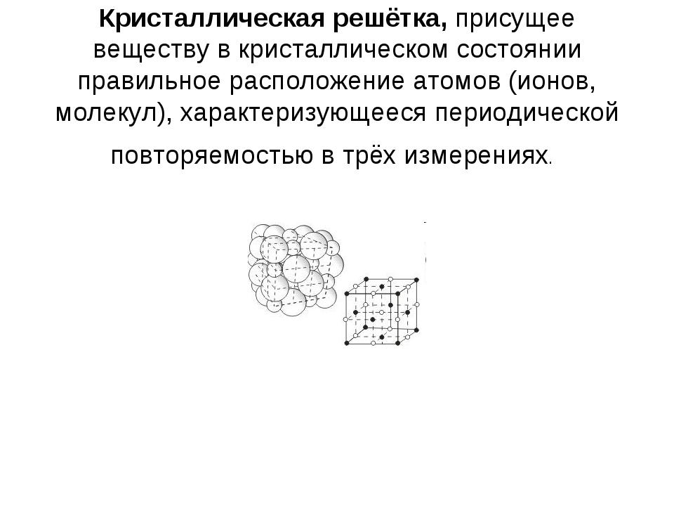 Кристаллическая решётка, присущее веществу в кристаллическом состоянии правил...