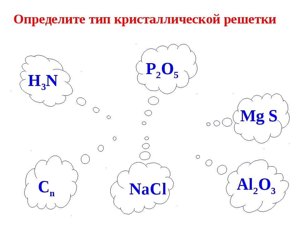 Определите тип кристаллической решетки H3N P2O5 Mg S Al2O3 Сn NaCl