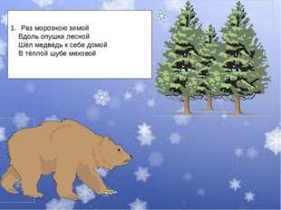 Раз морозною зимой Вдоль опушки лесной Шёл медведь к себе домой В тёплой шубе