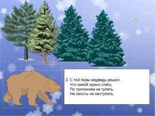 3. С той поры медведь решил, Что зимой нужно спать, По тропинкам не гулять, Н
