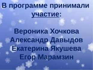 В программе принимали участие: Вероника Хочкова Александр Давыдов Екатерина Я