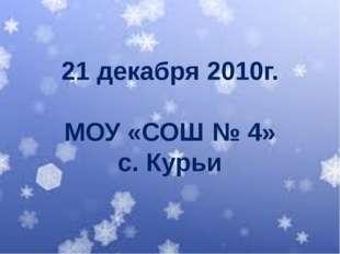 21 декабря 2010г. МОУ «СОШ № 4» с. Курьи