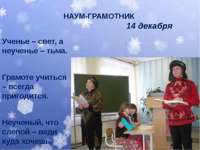 НАУМ-ГРАМОТНИК 14 декабря Ученье – свет, а неученье – тьма. Грамоте учиться –...