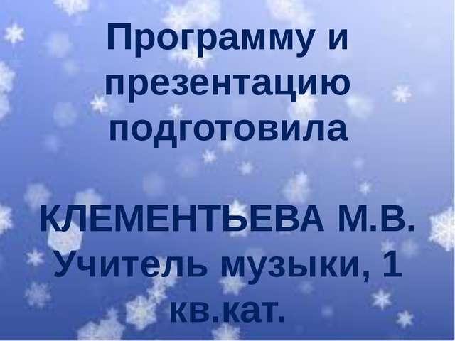 Программу и презентацию подготовила КЛЕМЕНТЬЕВА М.В. Учитель музыки, 1 кв.кат.