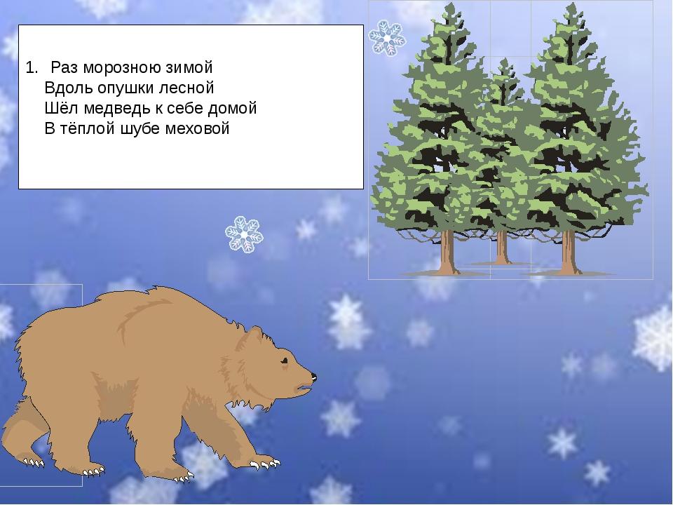 Раз морозною зимой Вдоль опушки лесной Шёл медведь к себе домой В тёплой шубе...